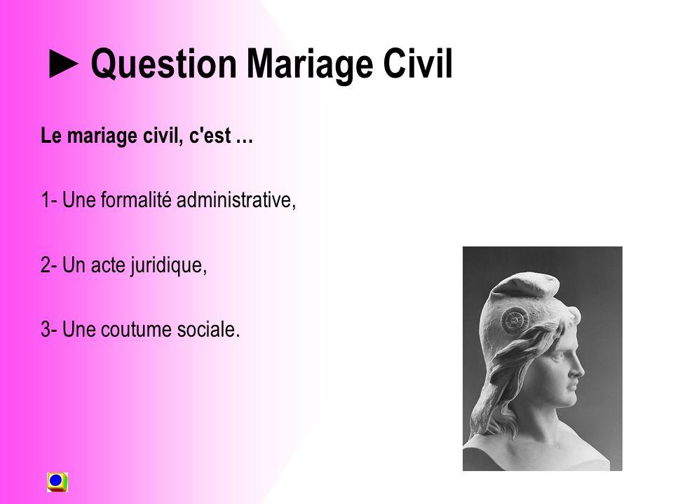 Question Mariage Civil Le mariage civil, c est … 1- Une formalité administrative, 2- Un acte juridique, 3- Une coutume sociale.