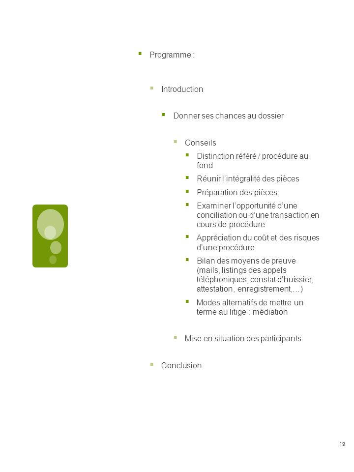 Programme : Introduction Donner ses chances au dossier Conseils Distinction référé / procédure au fond Réunir lintégralité des pièces Préparation des pièces Examiner lopportunité dune conciliation ou dune transaction en cours de procédure Appréciation du coût et des risques dune procédure Bilan des moyens de preuve (mails, listings des appels téléphoniques, constat dhuissier, attestation, enregistrement,…) Modes alternatifs de mettre un terme au litige : médiation Mise en situation des participants Conclusion 19