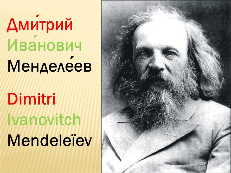 Дмитрий Иванович Менделеев Dimitri Ivanovitch Mendeleïev