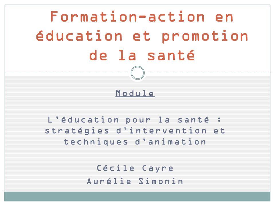 Module Léducation pour la santé : stratégies dintervention et techniques danimation Cécile Cayre Aurélie Simonin Formation-action en éducation et promotion de la santé