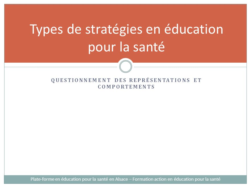 QUESTIONNEMENT DES REPRÉSENTATIONS ET COMPORTEMENTS Types de stratégies en éducation pour la santé Plate-forme en éducation pour la santé en Alsace – Formation action en éducation pour la santé