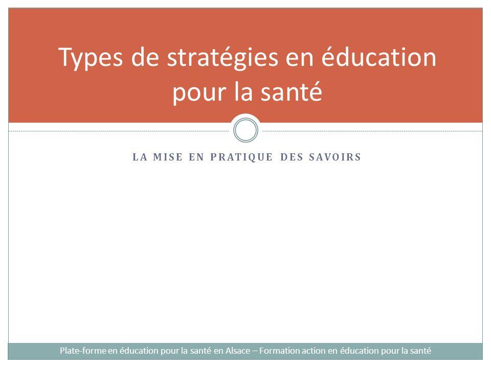 LA MISE EN PRATIQUE DES SAVOIRS Types de stratégies en éducation pour la santé Plate-forme en éducation pour la santé en Alsace – Formation action en éducation pour la santé