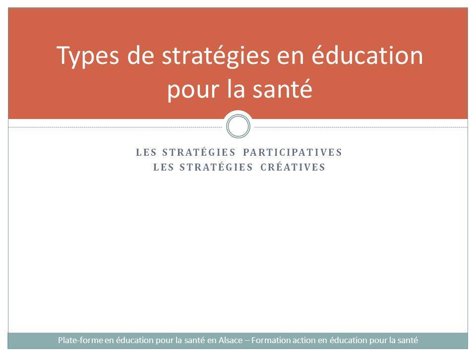 LES STRATÉGIES PARTICIPATIVES LES STRATÉGIES CRÉATIVES Types de stratégies en éducation pour la santé Plate-forme en éducation pour la santé en Alsace – Formation action en éducation pour la santé