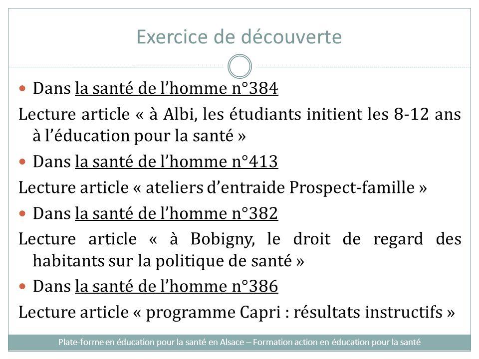 Exercice de découverte Dans la santé de lhomme n°384 Lecture article « à Albi, les étudiants initient les 8-12 ans à léducation pour la santé » Dans la santé de lhomme n°413 Lecture article « ateliers dentraide Prospect-famille » Dans la santé de lhomme n°382 Lecture article « à Bobigny, le droit de regard des habitants sur la politique de santé » Dans la santé de lhomme n°386 Lecture article « programme Capri : résultats instructifs » Plate-forme en éducation pour la santé en Alsace – Formation action en éducation pour la santé