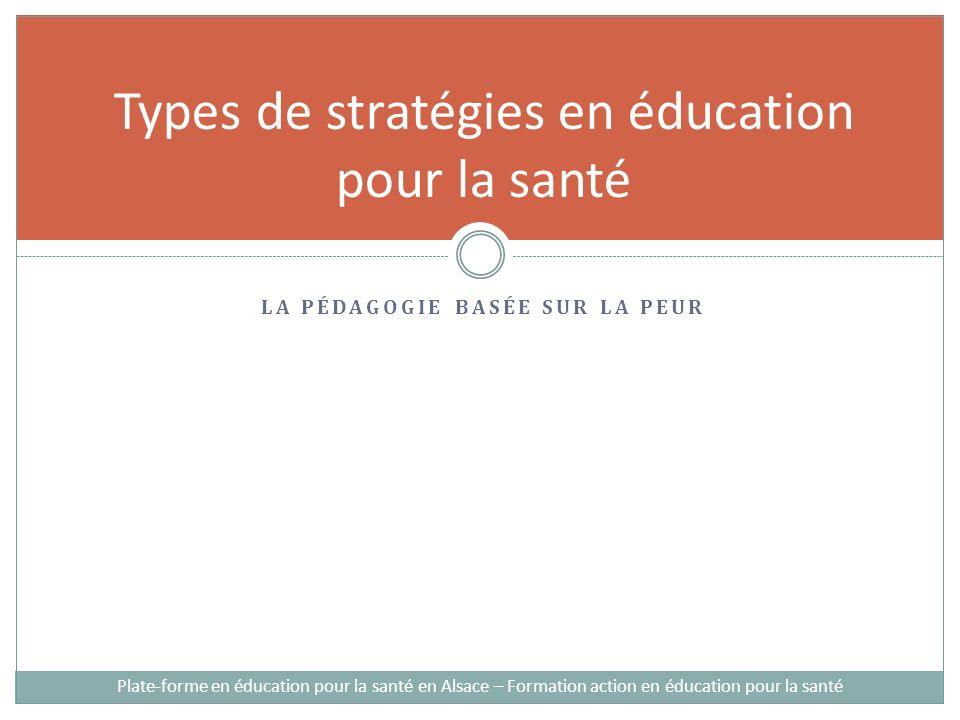 Types de stratégies en éducation pour la santé LA PÉDAGOGIE BASÉE SUR LA PEUR Plate-forme en éducation pour la santé en Alsace – Formation action en éducation pour la santé