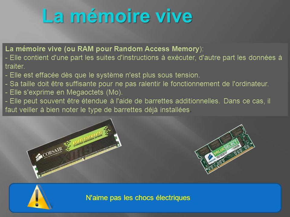N aime pas les chocs électriques La mémoire vive La mémoire vive (ou RAM pour Random Access Memory): - Elle contient d une part les suites d instructions à exécuter, d autre part les données à traiter.