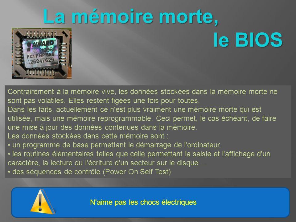 N'aime pas les chocs électriques La mémoire morte, le BIOS le BIOS Contrairement à la mémoire vive, les données stockées dans la mémoire morte ne sont