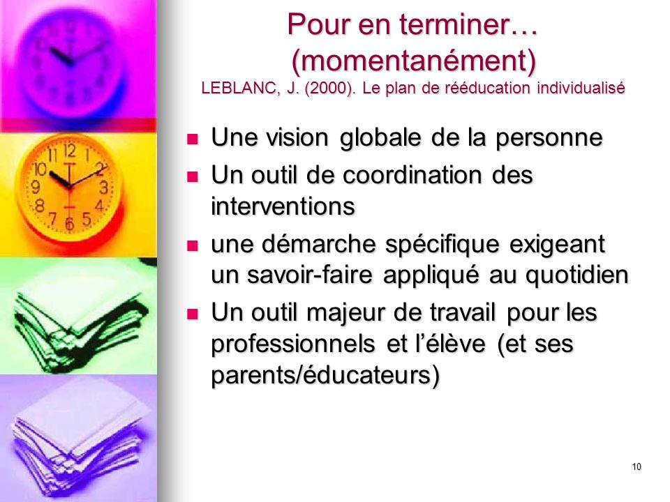 10 Pour en terminer… (momentanément) LEBLANC, J. (2000). Le plan de rééducation individualisé Une vision globale de la personne Une vision globale de