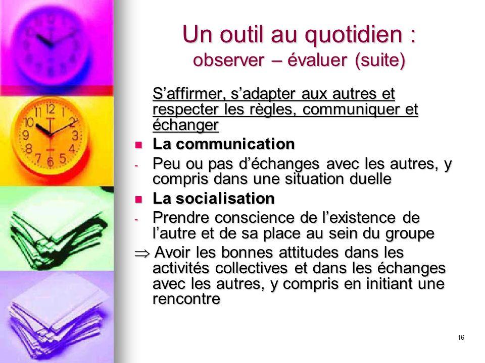 16 Un outil au quotidien : observer – évaluer (suite) Saffirmer, sadapter aux autres et respecter les règles, communiquer et échanger La communication