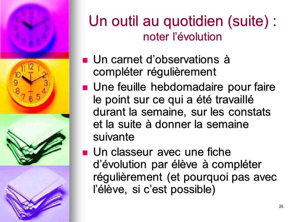 26 Un outil au quotidien (suite) : noter lévolution Un carnet dobservations à compléter régulièrement Un carnet dobservations à compléter régulièremen