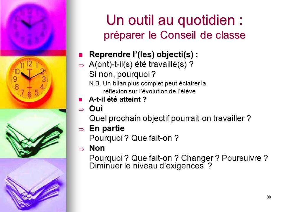 30 Un outil au quotidien : préparer le Conseil de classe Reprendre l(les) objecti(s) : Reprendre l(les) objecti(s) : A(ont)-t-il(s) été travaillé(s) .