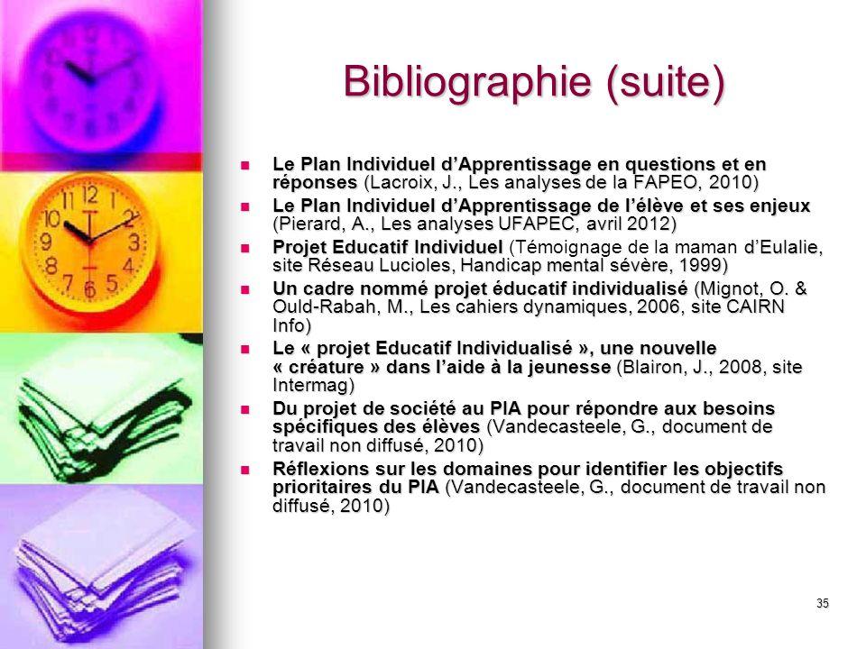 35 Bibliographie (suite) Le Plan Individuel dApprentissage en questions et en réponses (Lacroix, J., Les analyses de la FAPEO, 2010) Le Plan Individuel dApprentissage en questions et en réponses (Lacroix, J., Les analyses de la FAPEO, 2010) Le Plan Individuel dApprentissage de lélève et ses enjeux (Pierard, A., Les analyses UFAPEC, avril 2012) Le Plan Individuel dApprentissage de lélève et ses enjeux (Pierard, A., Les analyses UFAPEC, avril 2012) Projet Educatif Individuel dEulalie, site Réseau Lucioles, Handicap mental sévère, 1999) Projet Educatif Individuel (Témoignage de la maman dEulalie, site Réseau Lucioles, Handicap mental sévère, 1999) Un cadre nommé projet éducatif individualisé (Mignot, O.