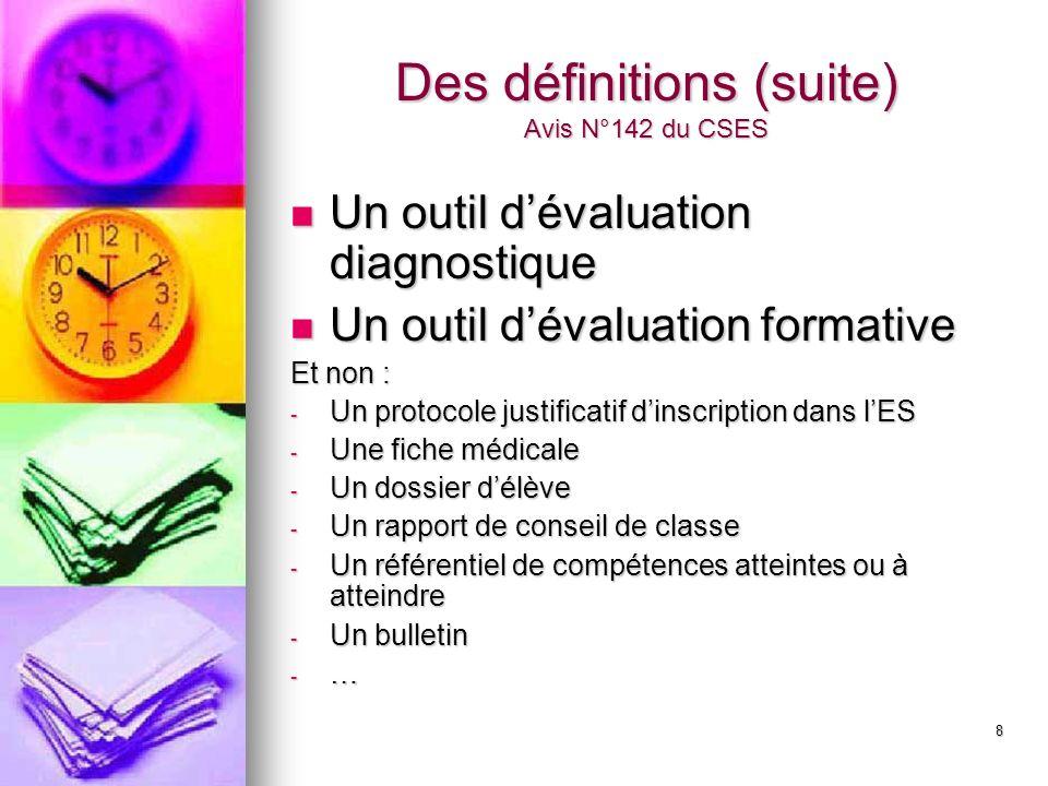 8 Des définitions (suite) Avis N°142 du CSES Un outil dévaluation diagnostique Un outil dévaluation diagnostique Un outil dévaluation formative Un outil dévaluation formative Et non : - Un protocole justificatif dinscription dans lES - Une fiche médicale - Un dossier délève - Un rapport de conseil de classe - Un référentiel de compétences atteintes ou à atteindre - Un bulletin - …