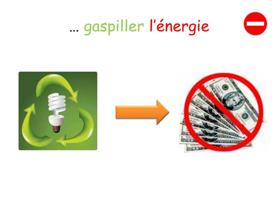 … gaspiller lénergie