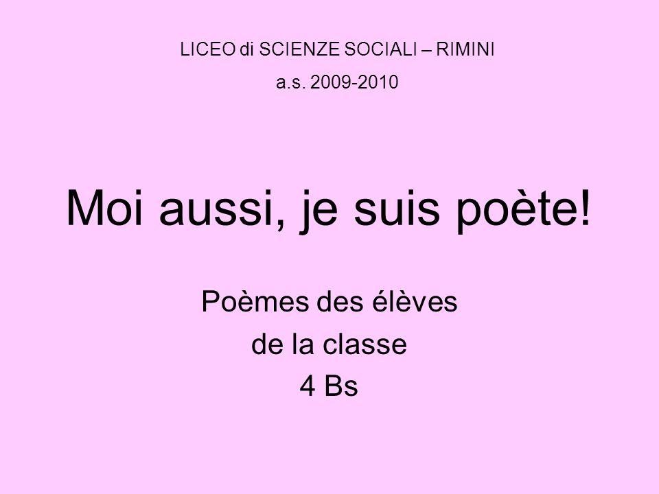 Moi aussi, je suis poète! Poèmes des élèves de la classe 4 Bs LICEO di SCIENZE SOCIALI – RIMINI a.s. 2009-2010