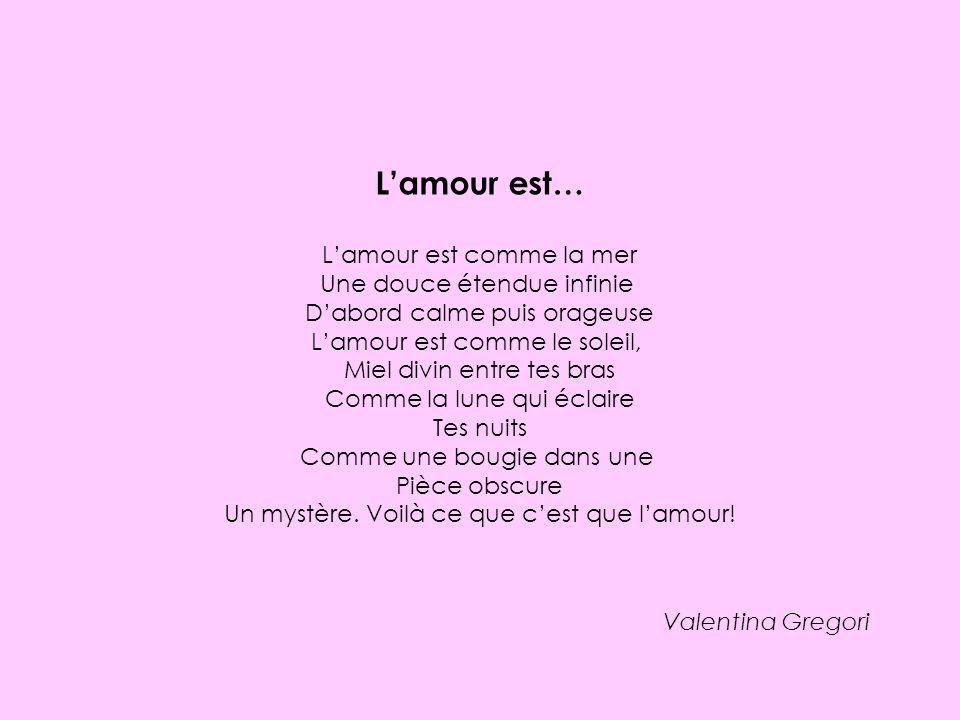 Lamour est… Lamour est comme la mer Une douce étendue infinie Dabord calme puis orageuse Lamour est comme le soleil, Miel divin entre tes bras Comme l