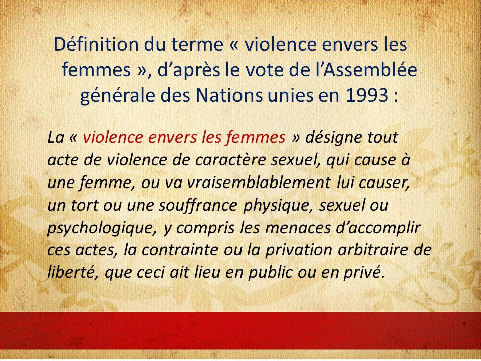 Définition du terme « violence envers les femmes », daprès le vote de lAssemblée générale des Nations unies en 1993 : La « violence envers les femmes » désigne tout acte de violence de caractère sexuel, qui cause à une femme, ou va vraisemblablement lui causer, un tort ou une souffrance physique, sexuel ou psychologique, y compris les menaces daccomplir ces actes, la contrainte ou la privation arbitraire de liberté, que ceci ait lieu en public ou en privé.