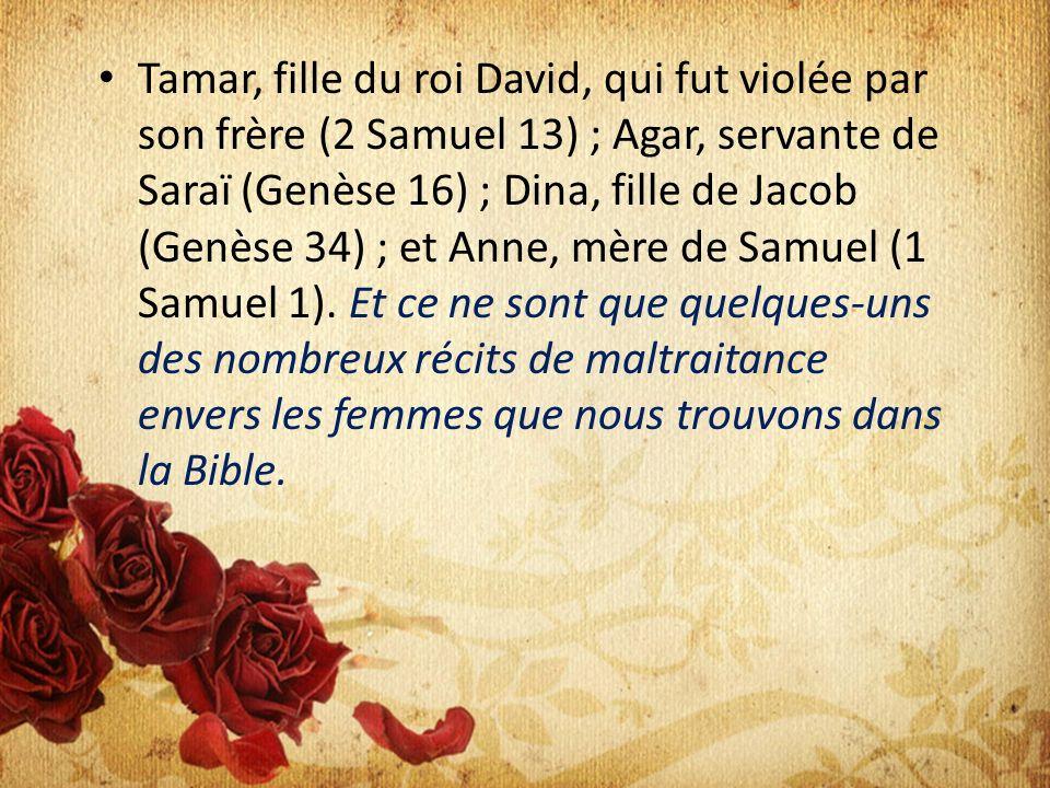 Tamar, fille du roi David, qui fut violée par son frère (2 Samuel 13) ; Agar, servante de Saraï (Genèse 16) ; Dina, fille de Jacob (Genèse 34) ; et Anne, mère de Samuel (1 Samuel 1).