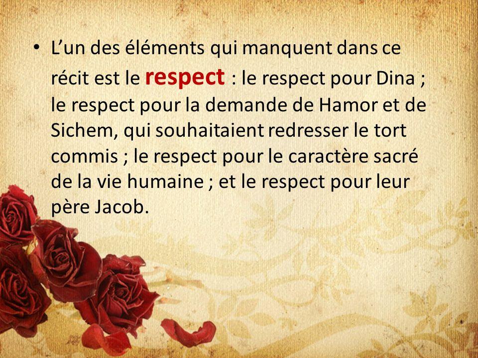 Lun des éléments qui manquent dans ce récit est le respect : le respect pour Dina ; le respect pour la demande de Hamor et de Sichem, qui souhaitaient redresser le tort commis ; le respect pour le caractère sacré de la vie humaine ; et le respect pour leur père Jacob.