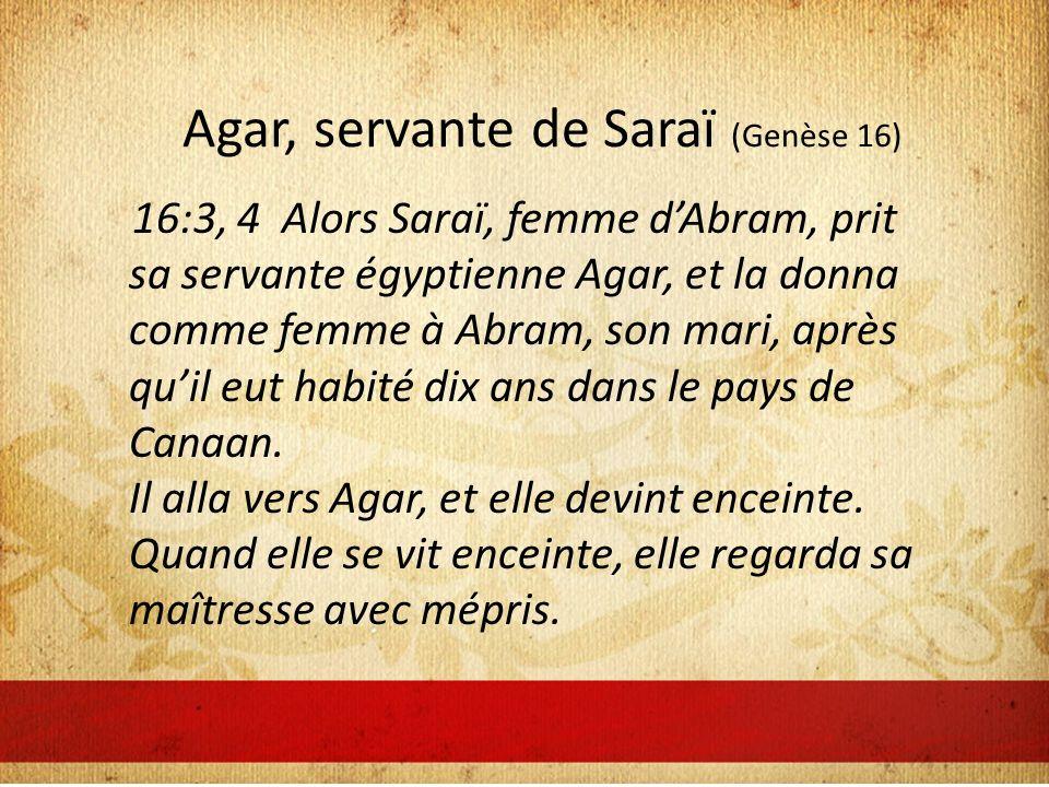 Agar, servante de Saraï (Genèse 16) 16:3, 4 Alors Saraï, femme dAbram, prit sa servante égyptienne Agar, et la donna comme femme à Abram, son mari, après quil eut habité dix ans dans le pays de Canaan.