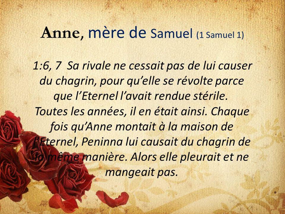 Anne, mère de Samuel (1 Samuel 1) 1:6, 7 Sa rivale ne cessait pas de lui causer du chagrin, pour quelle se révolte parce que lEternel lavait rendue st