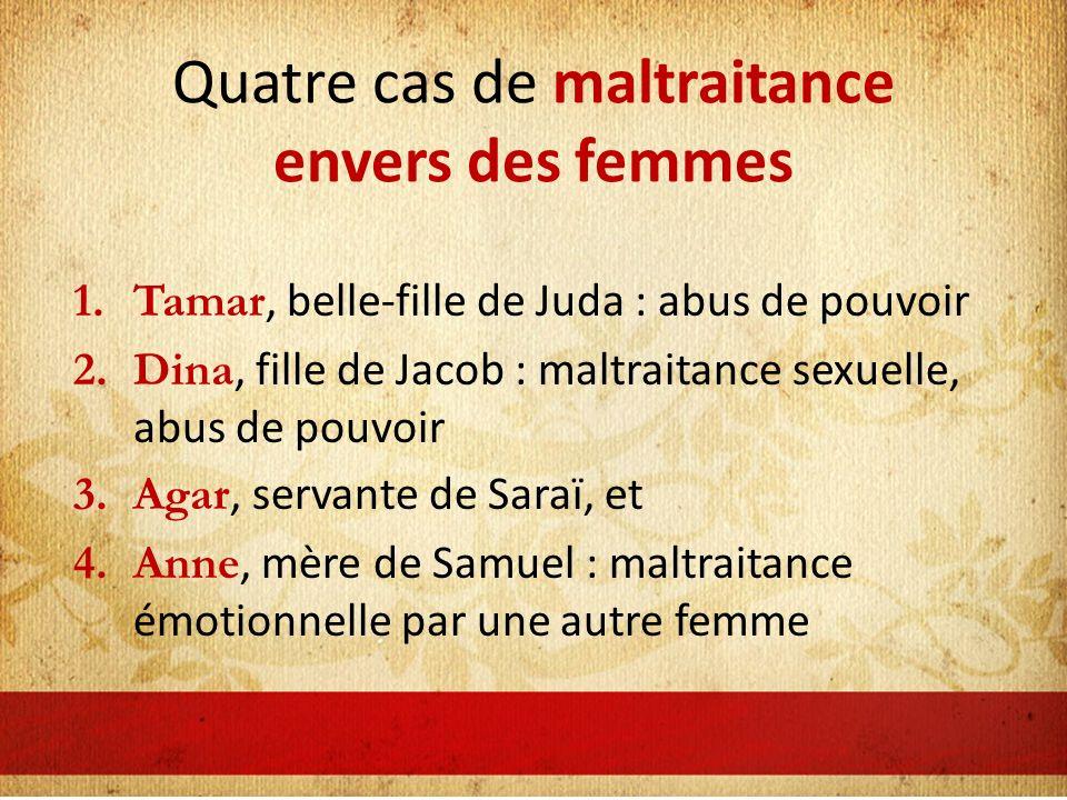 Quatre cas de maltraitance envers des femmes 1.Tamar, belle-fille de Juda : abus de pouvoir 2.Dina, fille de Jacob : maltraitance sexuelle, abus de po