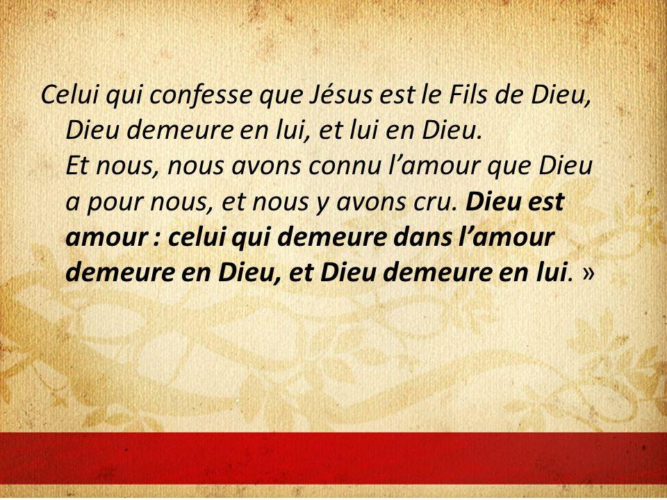 Celui qui confesse que Jésus est le Fils de Dieu, Dieu demeure en lui, et lui en Dieu. Et nous, nous avons connu lamour que Dieu a pour nous, et nous