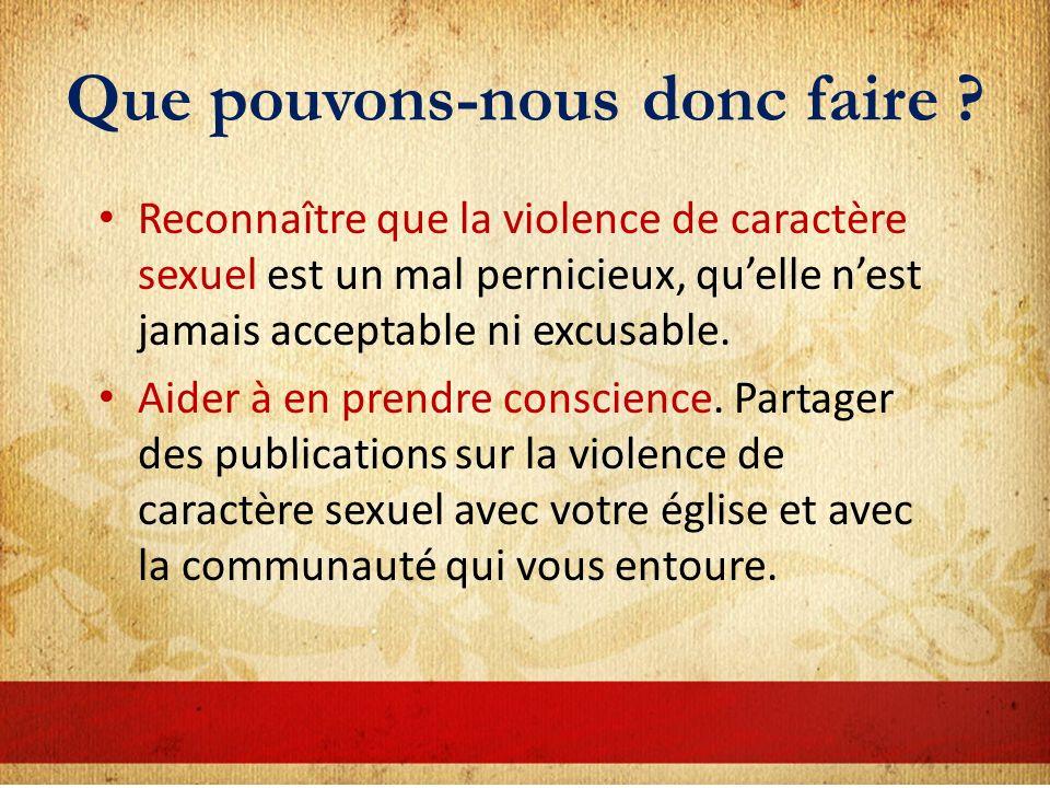 Que pouvons-nous donc faire ? Reconnaître que la violence de caractère sexuel est un mal pernicieux, quelle nest jamais acceptable ni excusable. Aider