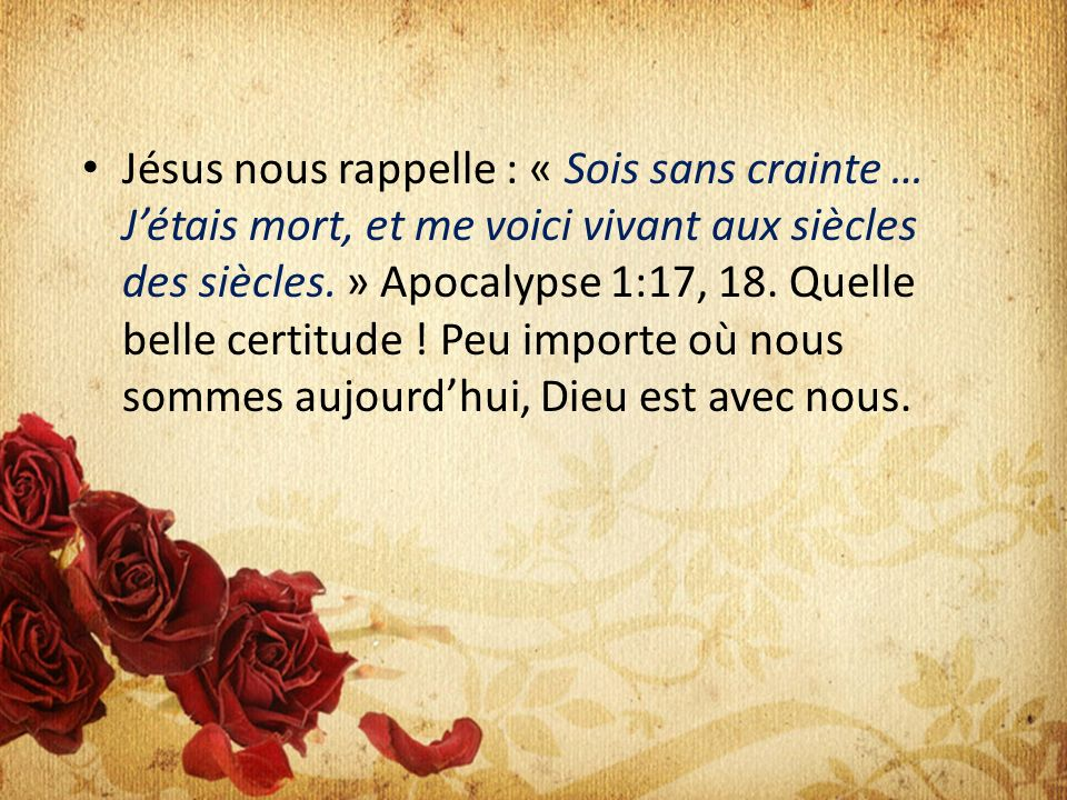 Jésus nous rappelle : « Sois sans crainte … Jétais mort, et me voici vivant aux siècles des siècles. » Apocalypse 1:17, 18. Quelle belle certitude ! P