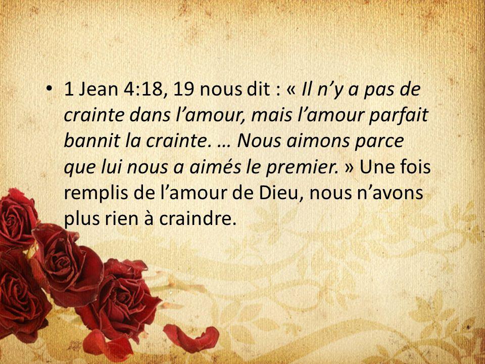 1 Jean 4:18, 19 nous dit : « Il ny a pas de crainte dans lamour, mais lamour parfait bannit la crainte.