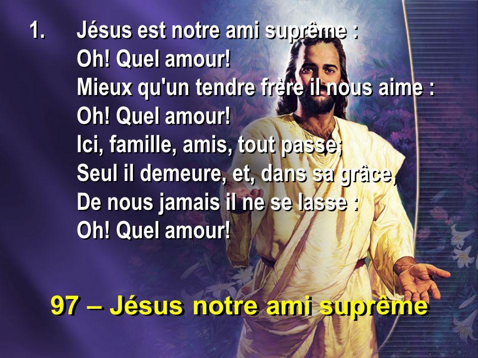 97 – Jésus notre ami suprême 1.Jésus est notre ami suprême : Oh! Quel amour! Mieux qu'un tendre frère il nous aime : Oh! Quel amour! Ici, famille, ami