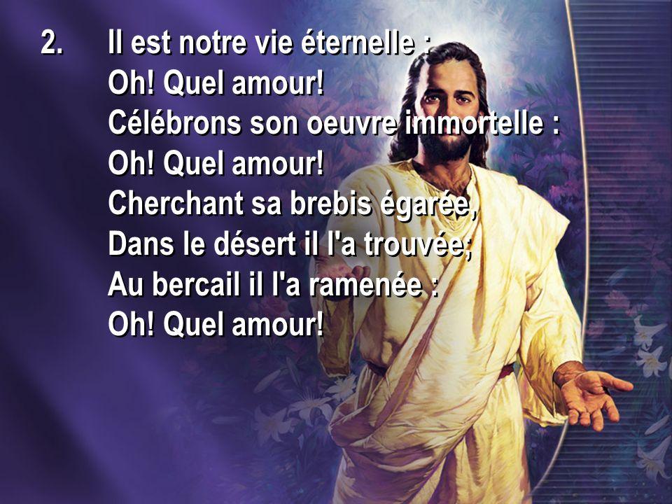 2.Il est notre vie éternelle : Oh! Quel amour! Célébrons son oeuvre immortelle : Oh! Quel amour! Cherchant sa brebis égarée, Dans le désert il l'a tro
