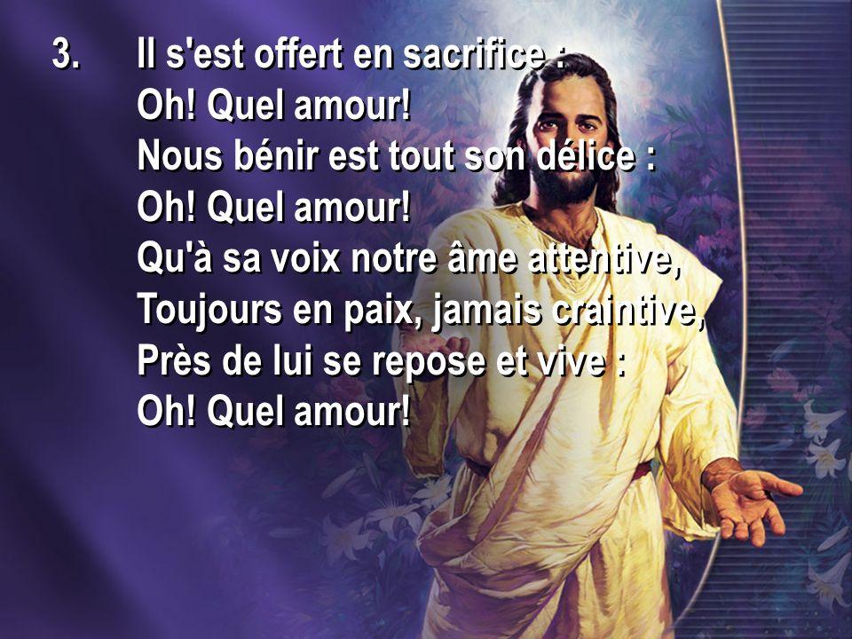 3.Il s est offert en sacrifice : Oh. Quel amour. Nous bénir est tout son délice : Oh.