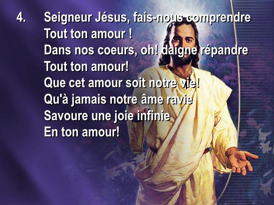 4.Seigneur Jésus, fais-nous comprendre Tout ton amour ! Dans nos coeurs, oh! daigne répandre Tout ton amour! Que cet amour soit notre vie! Qu'à jamais