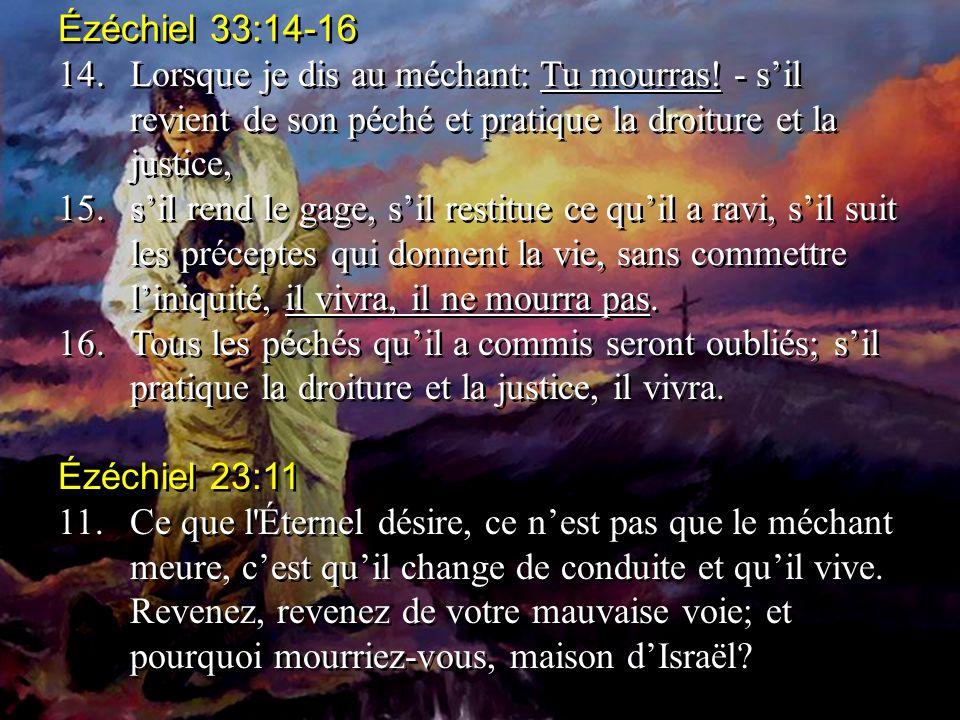 Ézéchiel 33:14-16 14.Lorsque je dis au méchant: Tu mourras.