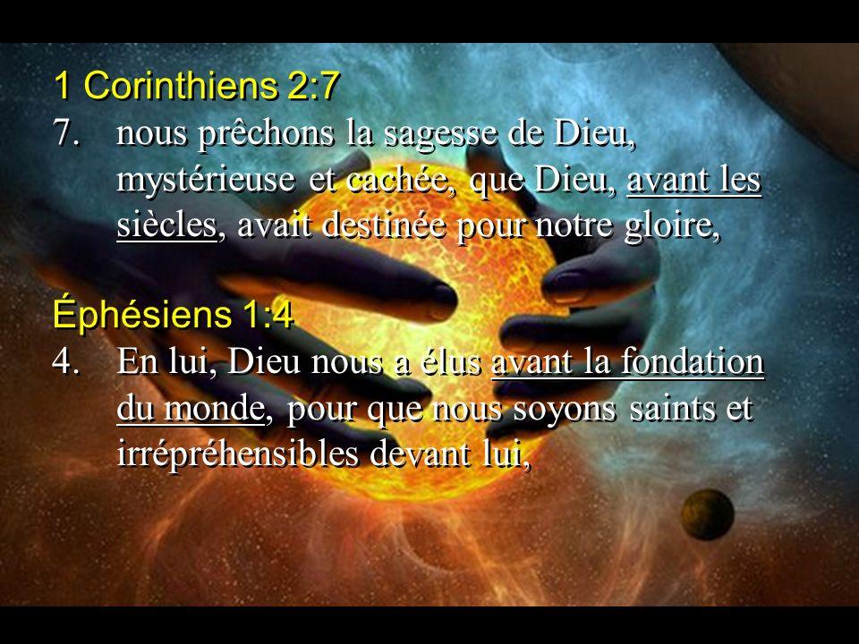 1 Corinthiens 2:7 7.nous prêchons la sagesse de Dieu, mystérieuse et cachée, que Dieu, avant les siècles, avait destinée pour notre gloire, Éphésiens 1:4 4.En lui, Dieu nous a élus avant la fondation du monde, pour que nous soyons saints et irrépréhensibles devant lui, 1 Corinthiens 2:7 7.nous prêchons la sagesse de Dieu, mystérieuse et cachée, que Dieu, avant les siècles, avait destinée pour notre gloire, Éphésiens 1:4 4.En lui, Dieu nous a élus avant la fondation du monde, pour que nous soyons saints et irrépréhensibles devant lui,