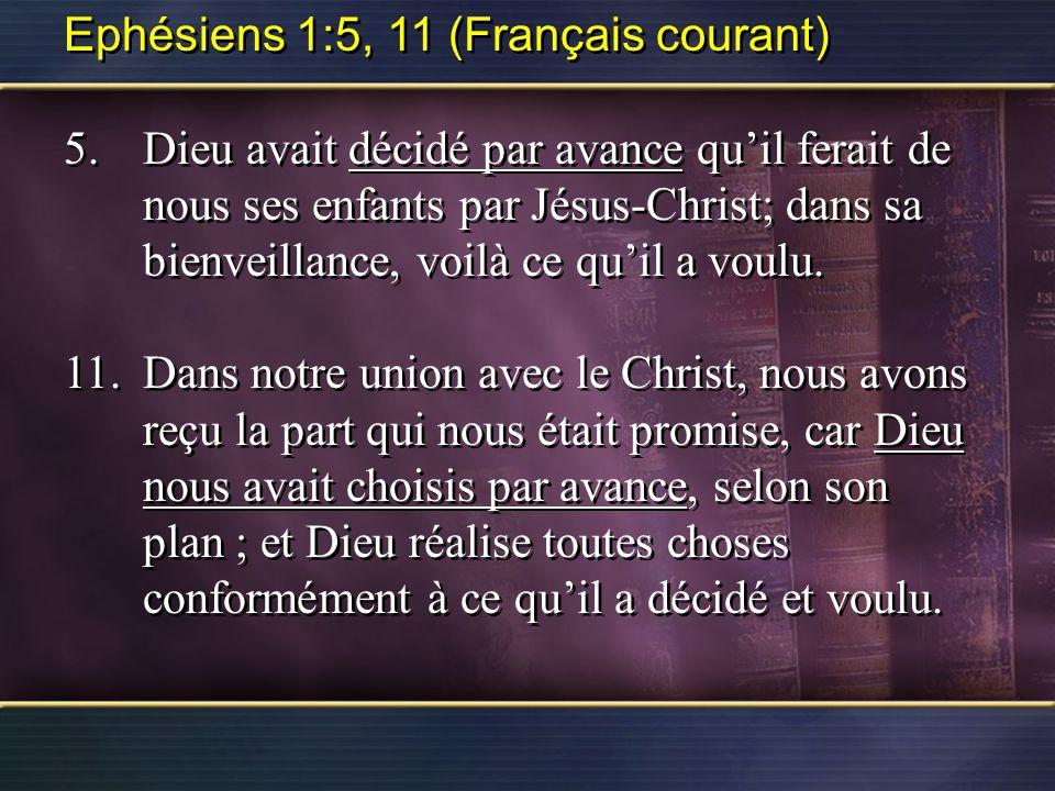 Ephésiens 1:5, 11 (Français courant) 5.Dieu avait décidé par avance quil ferait de nous ses enfants par Jésus-Christ; dans sa bienveillance, voilà ce quil a voulu.