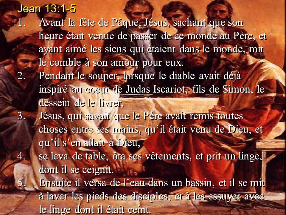 Jean 13:1-5 1.Avant la fête de Pâque, Jésus, sachant que son heure était venue de passer de ce monde au Père, et ayant aimé les siens qui étaient dans
