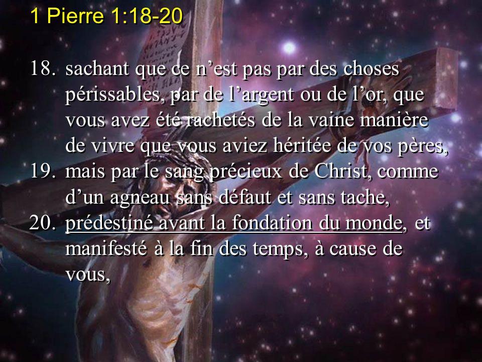 1 Pierre 1:18-20 18.sachant que ce nest pas par des choses périssables, par de largent ou de lor, que vous avez été rachetés de la vaine manière de vi