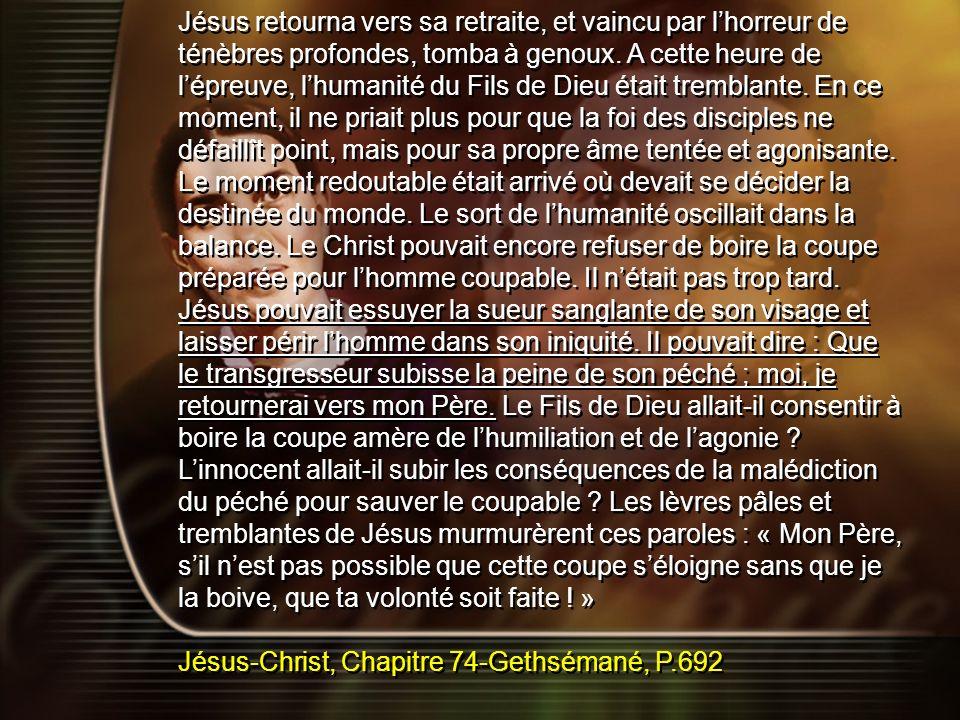 Jésus retourna vers sa retraite, et vaincu par lhorreur de ténèbres profondes, tomba à genoux. A cette heure de lépreuve, lhumanité du Fils de Dieu ét