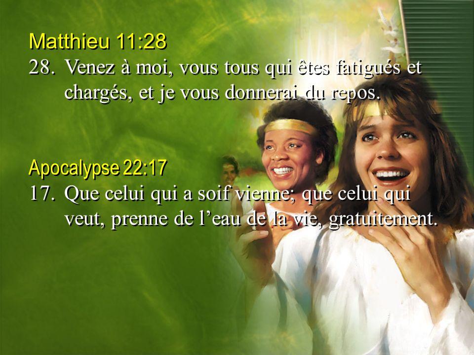 Matthieu 11:28 28.Venez à moi, vous tous qui êtes fatigués et chargés, et je vous donnerai du repos. Apocalypse 22:17 17.Que celui qui a soif vienne;