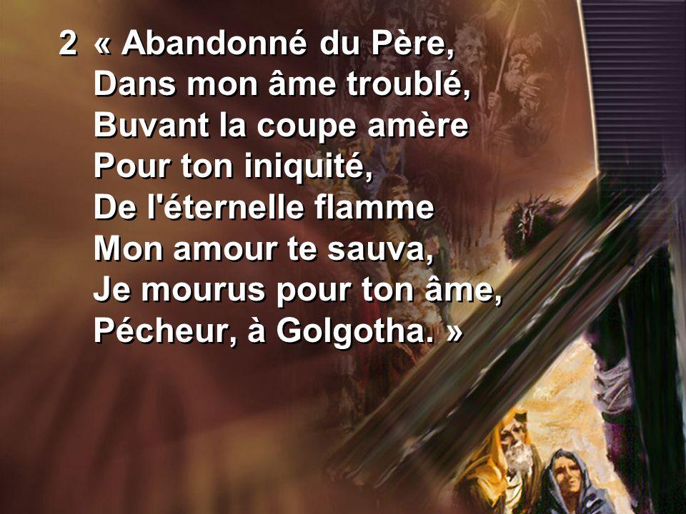 2« Abandonné du Père, Dans mon âme troublé, Buvant la coupe amère Pour ton iniquité, De l éternelle flamme Mon amour te sauva, Je mourus pour ton âme, Pécheur, à Golgotha.