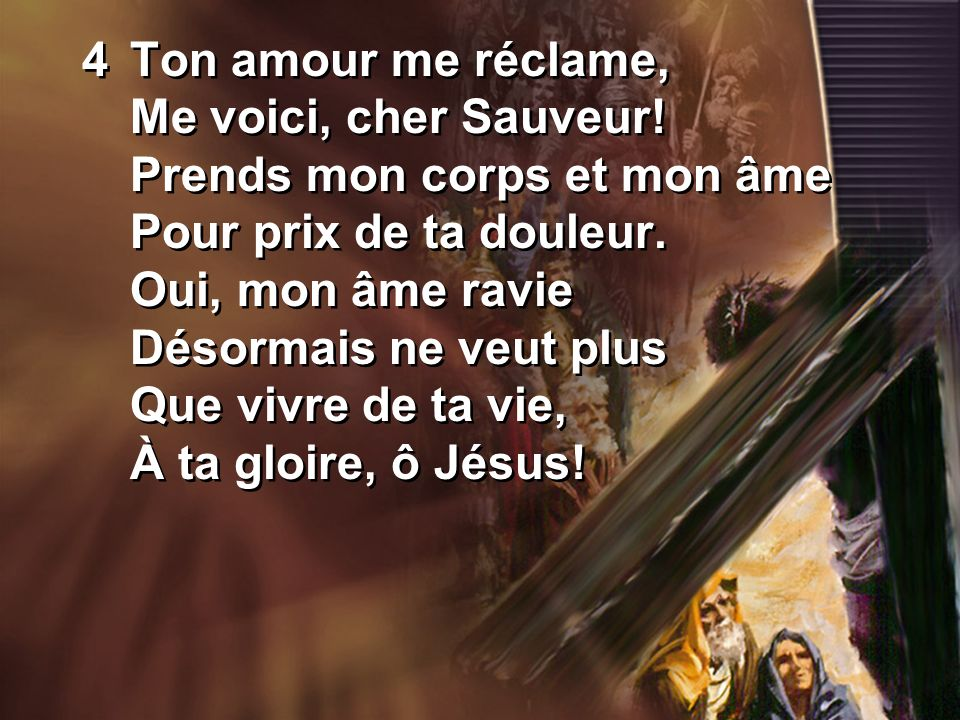 4Ton amour me réclame, Me voici, cher Sauveur. Prends mon corps et mon âme Pour prix de ta douleur.