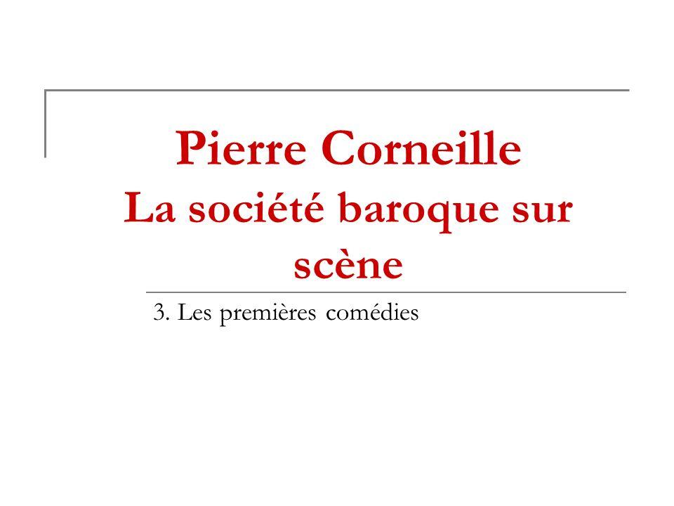 Pierre Corneille La société baroque sur scène 3. Les premières comédies