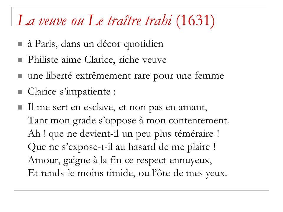 La veuve ou Le traître trahi (1631) à Paris, dans un décor quotidien Philiste aime Clarice, riche veuve une liberté extrêmement rare pour une femme Clarice simpatiente : Il me sert en esclave, et non pas en amant, Tant mon grade soppose à mon contentement.