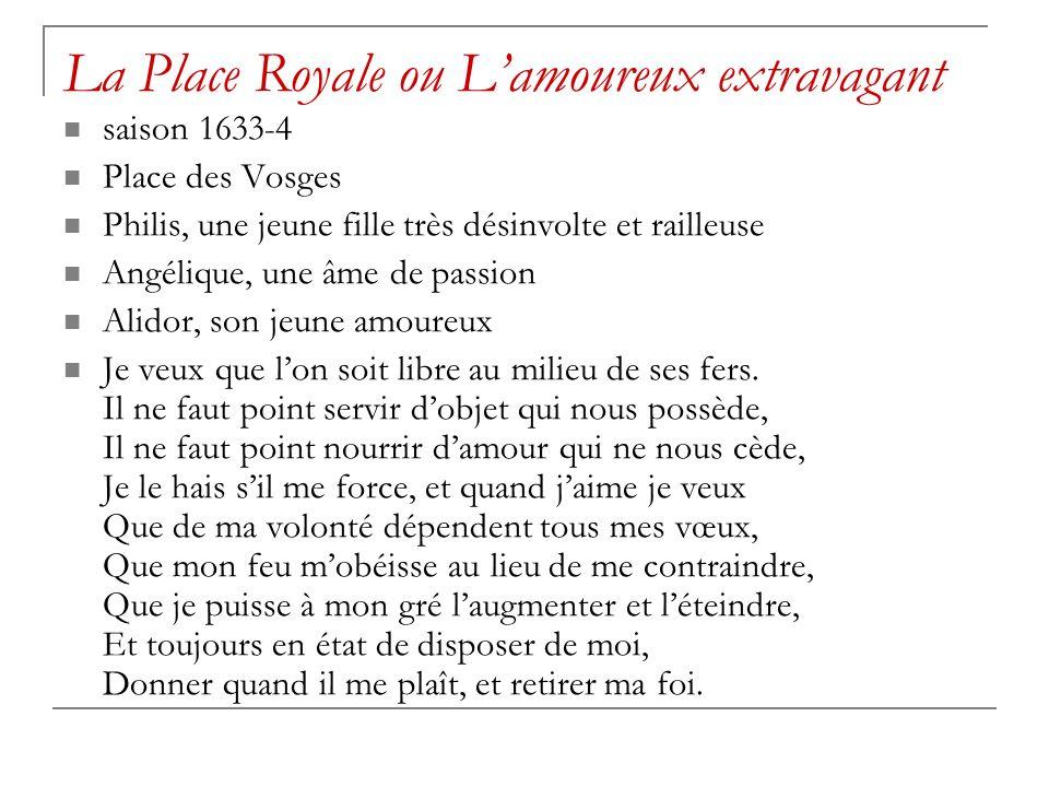 La Place Royale ou Lamoureux extravagant saison 1633-4 Place des Vosges Philis, une jeune fille très désinvolte et railleuse Angélique, une âme de passion Alidor, son jeune amoureux Je veux que lon soit libre au milieu de ses fers.