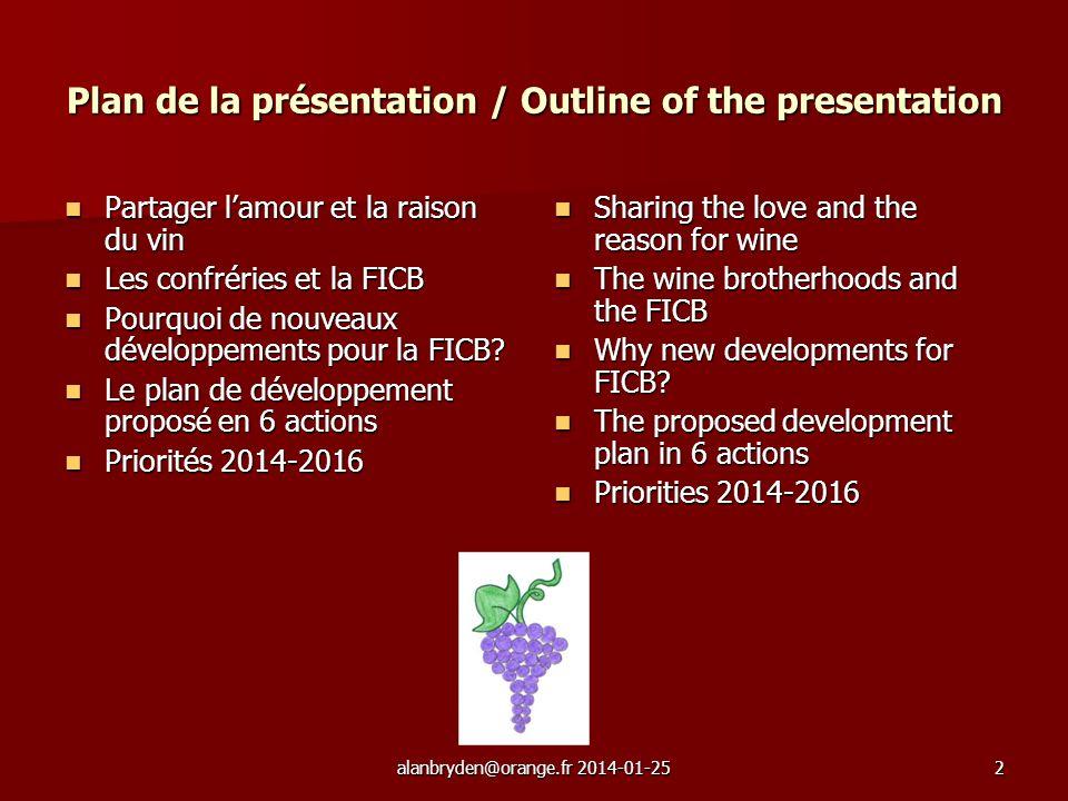 alanbryden@orange.fr 2014-01-252 Plan de la présentation / Outline of the presentation Partager lamour et la raison du vin Partager lamour et la raison du vin Les confréries et la FICB Les confréries et la FICB Pourquoi de nouveaux développements pour la FICB.