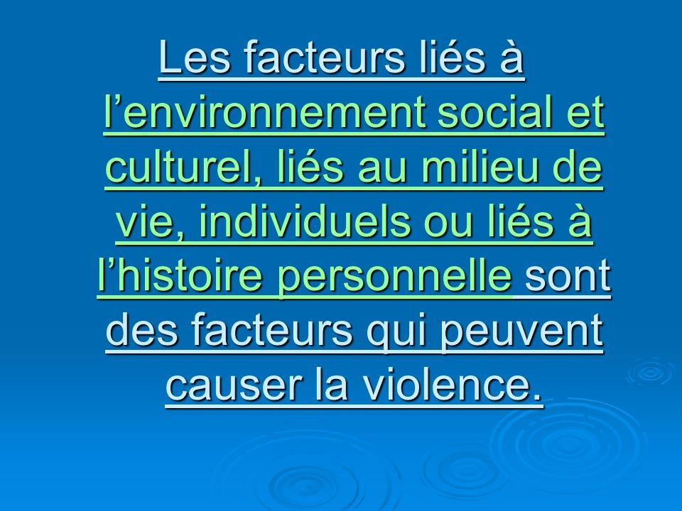 Les facteurs liés à lenvironnement social et culturel, liés au milieu de vie, individuels ou liés à lhistoire personnelle sont des facteurs qui peuvent causer la violence.