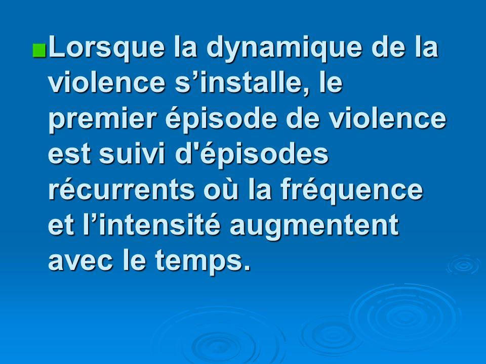 Lorsque la dynamique de la violence sinstalle, le premier épisode de violence est suivi d épisodes récurrents où la fréquence et lintensité augmentent avec le temps.