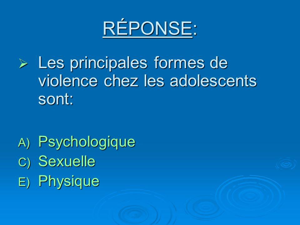 RÉPONSE: Les principales formes de violence chez les adolescents sont: Les principales formes de violence chez les adolescents sont: A) Psychologique C) Sexuelle E) Physique